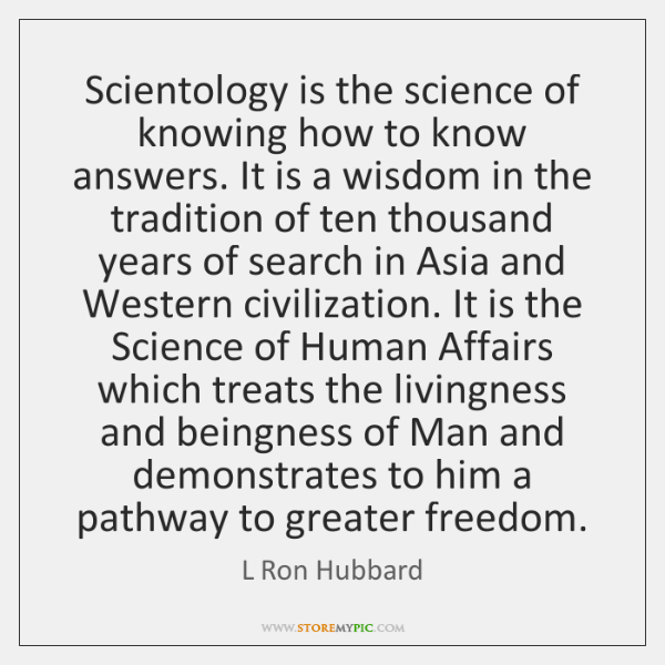 Scientology is the science of knowing how to know answers. It is ...