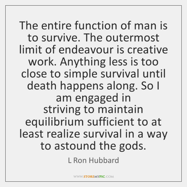 The entire function of man is to survive. The outermost limit of ...