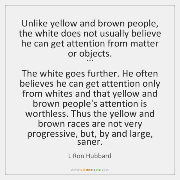 Unlike yellow and brown people, the white does not usually believe he ...