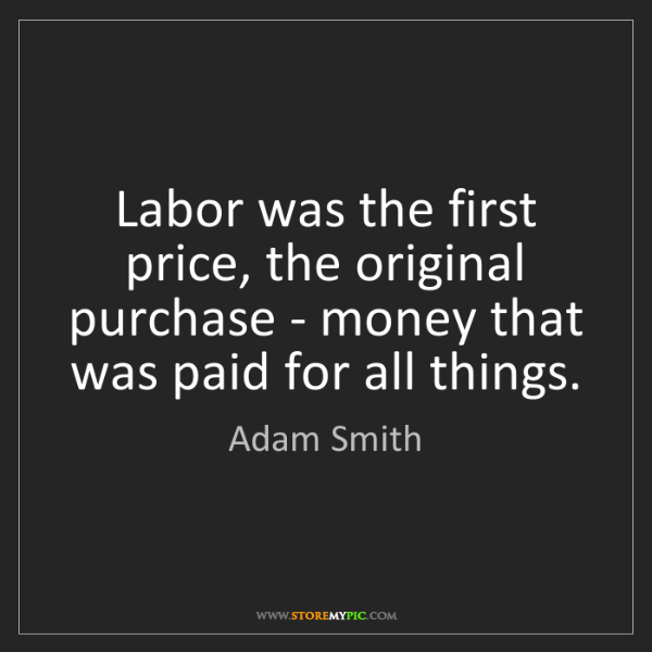 Adam Smith: Labor was the first price, the original purchase - money...