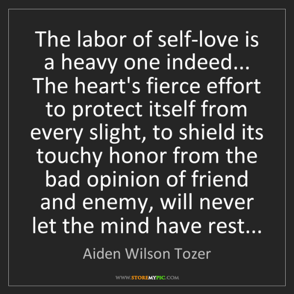 Aiden Wilson Tozer: The labor of self-love is a heavy one indeed... The heart's...