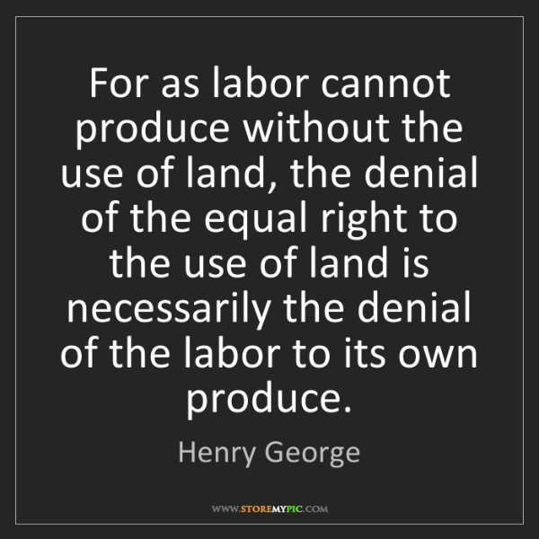 Henry George: For as labor cannot produce without the use of land,...
