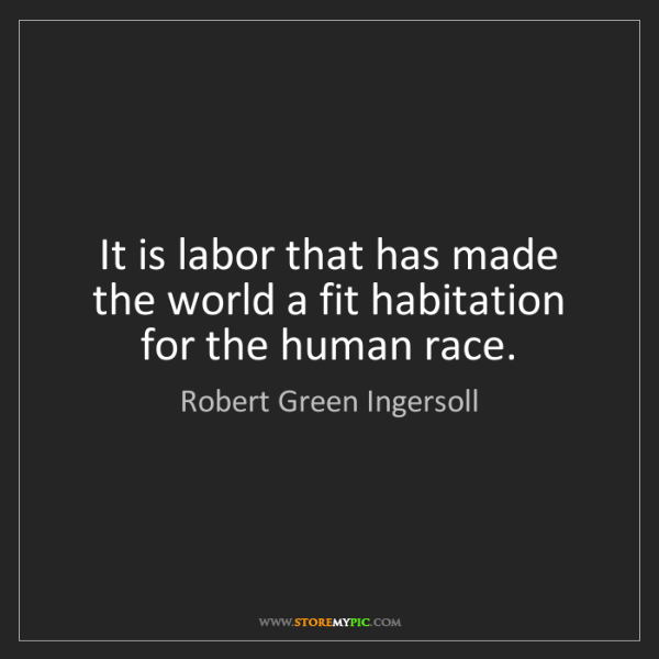 Robert Green Ingersoll: It is labor that has made the world a fit habitation...