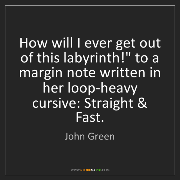 "John Green: How will I ever get out of this labyrinth!"" to a margin..."