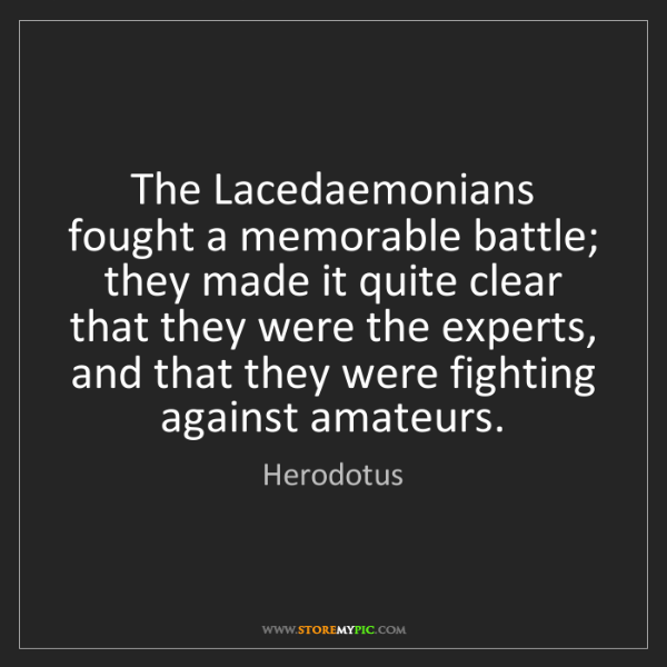 Herodotus: The Lacedaemonians fought a memorable battle; they made...