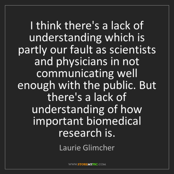 Laurie Glimcher: I think there's a lack of understanding which is partly...