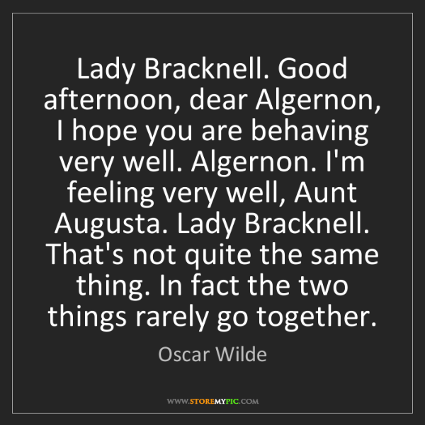 Oscar Wilde: Lady Bracknell. Good afternoon, dear Algernon, I hope...