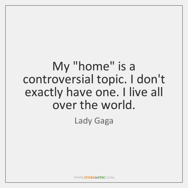 "My ""home"" is a controversial topic. I don't exactly have one. I ..."