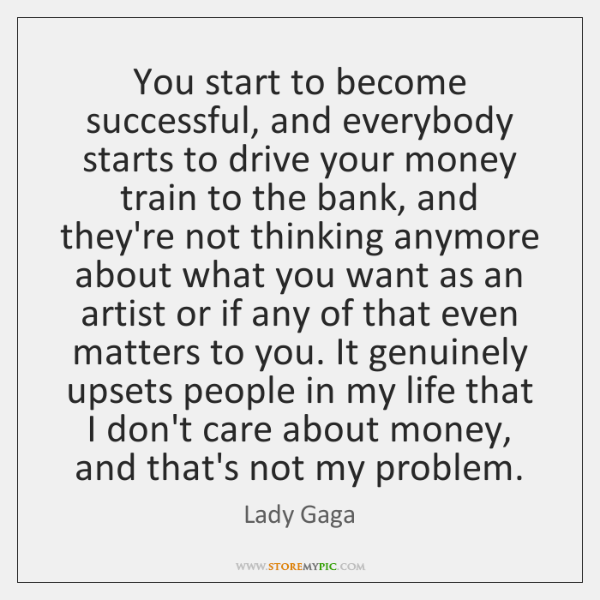 You start to become successful, and everybody starts to drive your money ...