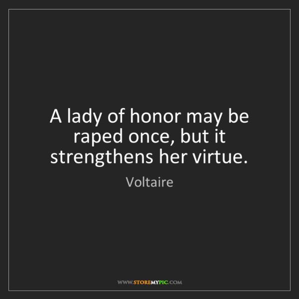 Voltaire: A lady of honor may be raped once, but it strengthens...