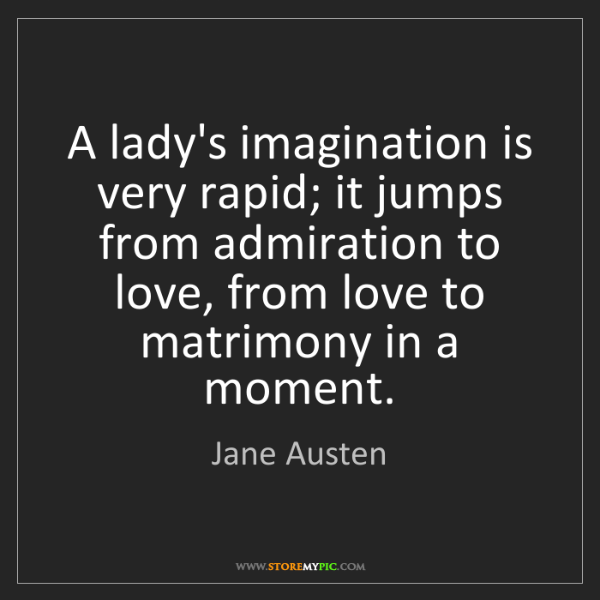 Jane Austen: A lady's imagination is very rapid; it jumps from admiration...
