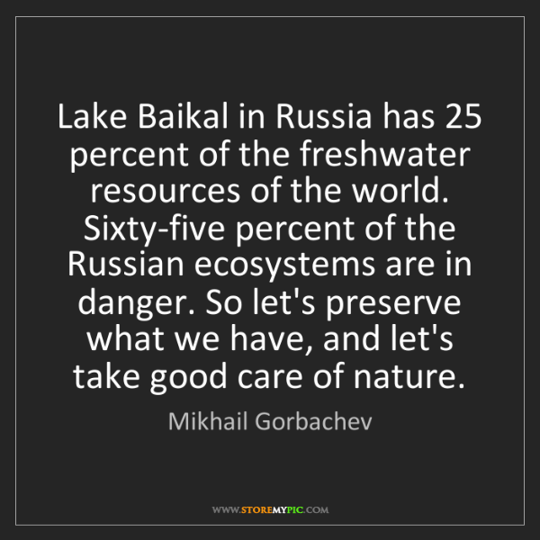 Mikhail Gorbachev: Lake Baikal in Russia has 25 percent of the freshwater...