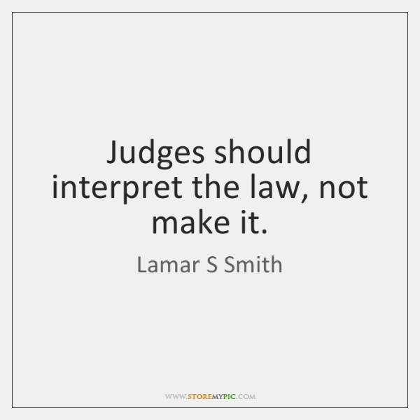 Judges should interpret the law, not make it.
