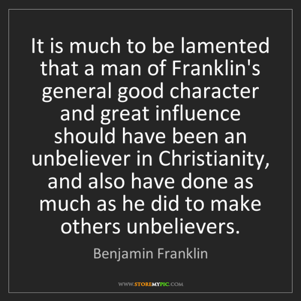 Benjamin Franklin: It is much to be lamented that a man of Franklin's general...