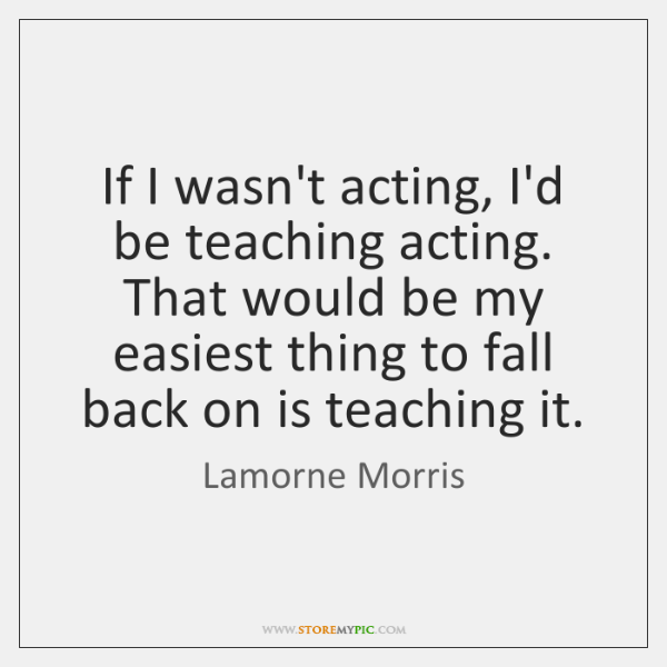 If I wasn't acting, I'd be teaching acting. That would be my ...