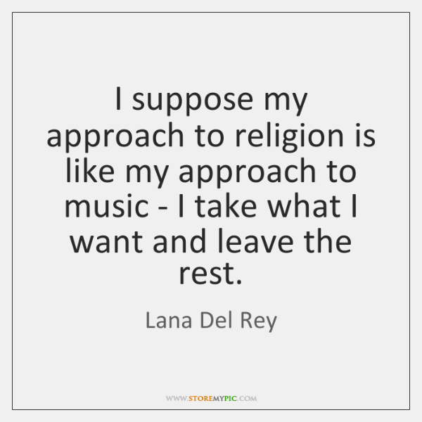 I suppose my approach to religion is like my approach to music ...
