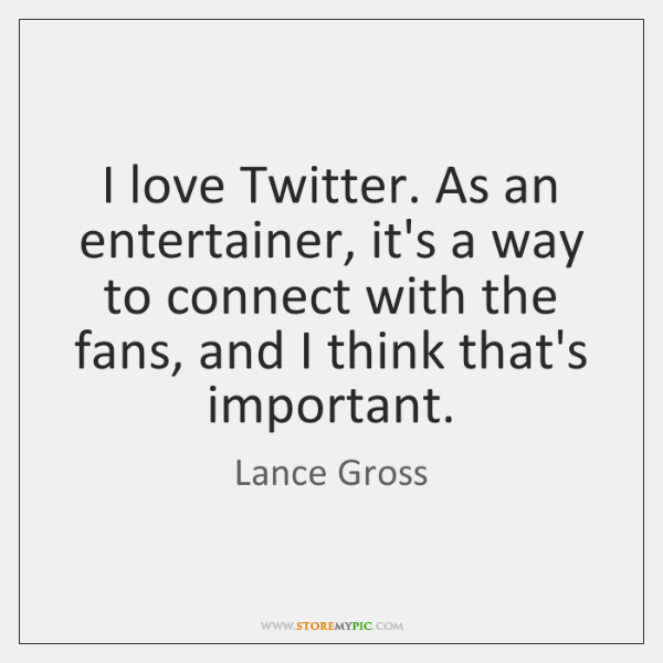 I love Twitter. As an entertainer, it's a way to connect with ...