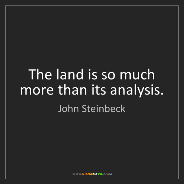 John Steinbeck: The land is so much more than its analysis.