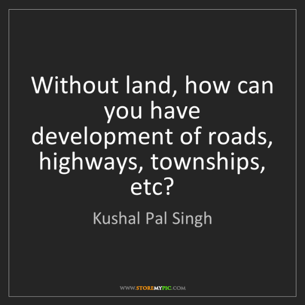 Kushal Pal Singh: Without land, how can you have development of roads,...