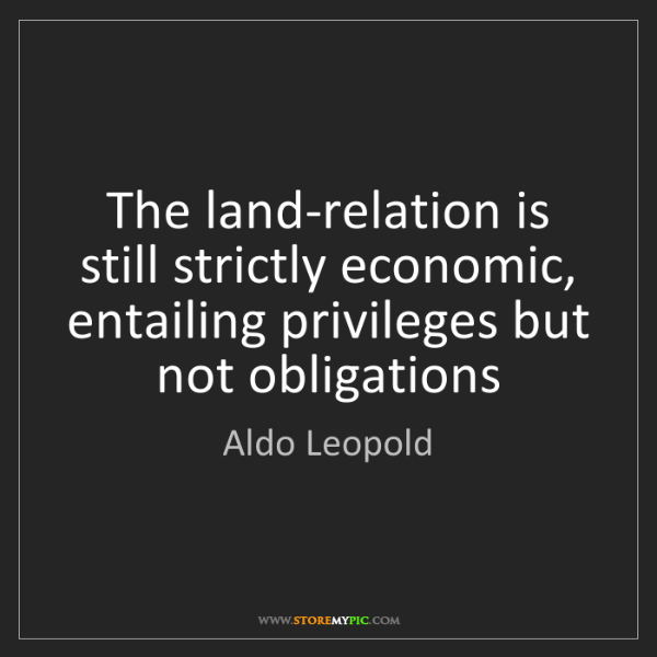 Aldo Leopold: The land-relation is still strictly economic, entailing...
