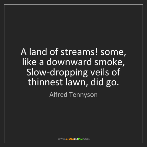 Alfred Tennyson: A land of streams! some, like a downward smoke, Slow-dropping...