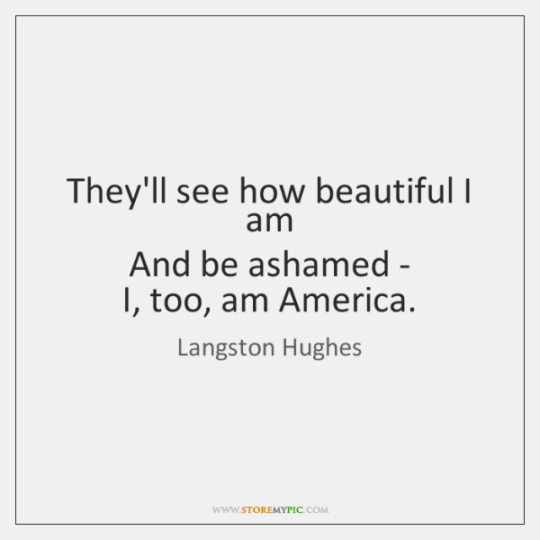 They'll see how beautiful I am   And be ashamed -   I, too, ...