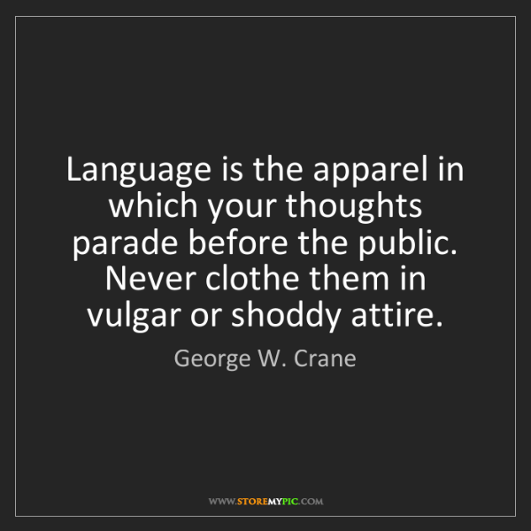 George W. Crane: Language is the apparel in which your thoughts parade...
