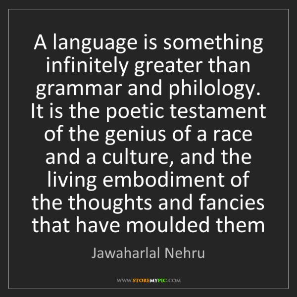 Jawaharlal Nehru: A language is something infinitely greater than grammar...