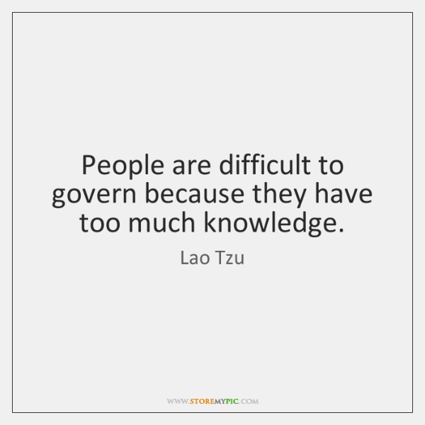 People are difficult to govern because they have too much knowledge.