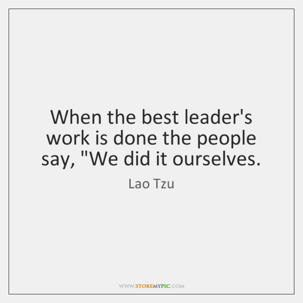 "When the best leader's work is done the people say, ""We did ..."