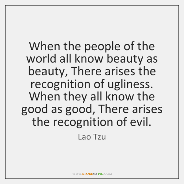 When the people of the world all know beauty as beauty, There ...