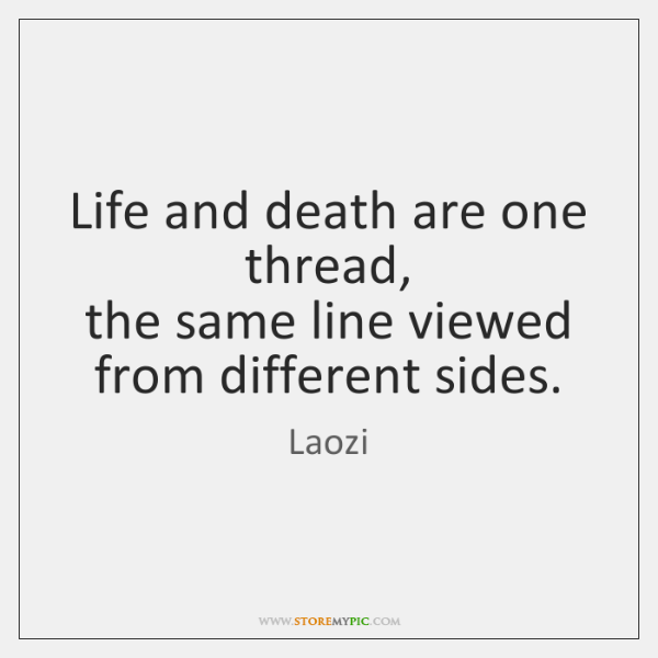 Life and death are one thread,  the same line viewed from different ...