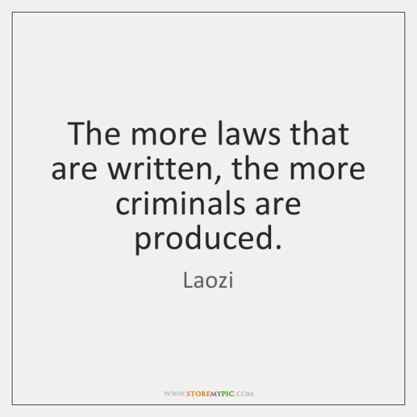 The more laws that are written, the more criminals are produced.