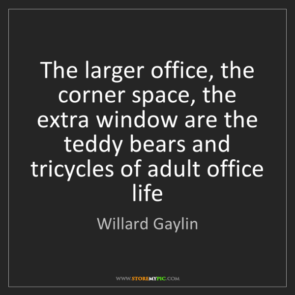 Willard Gaylin: The larger office, the corner space, the extra window...