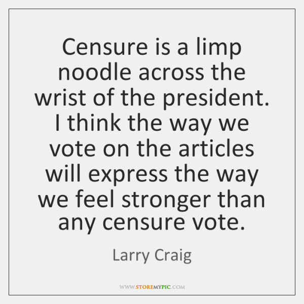 Censure is a limp noodle across the wrist of the president. I ...