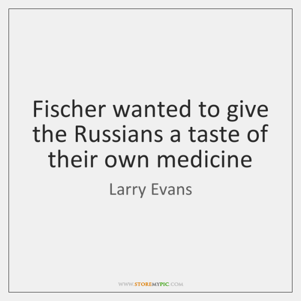 Fischer wanted to give the Russians a taste of their own medicine