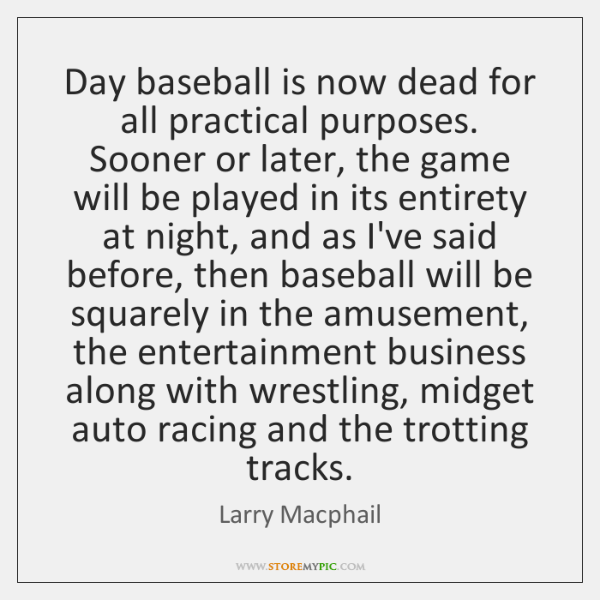Day baseball is now dead for all practical purposes. Sooner or later, ...