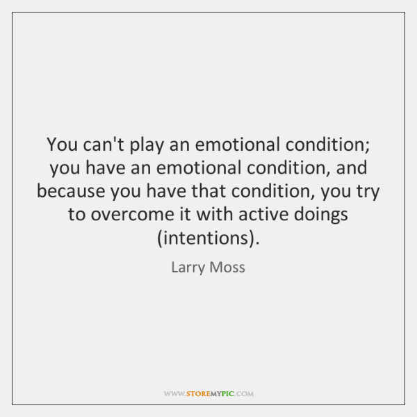 You can't play an emotional condition; you have an emotional condition, and ...