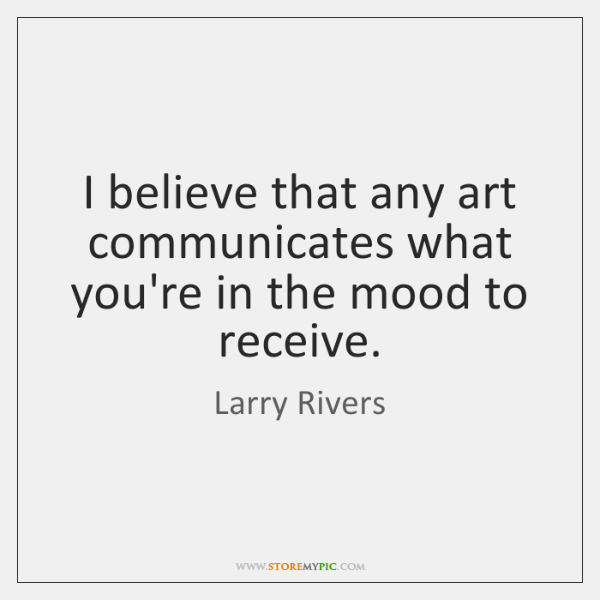 I believe that any art communicates what you're in the mood to ...