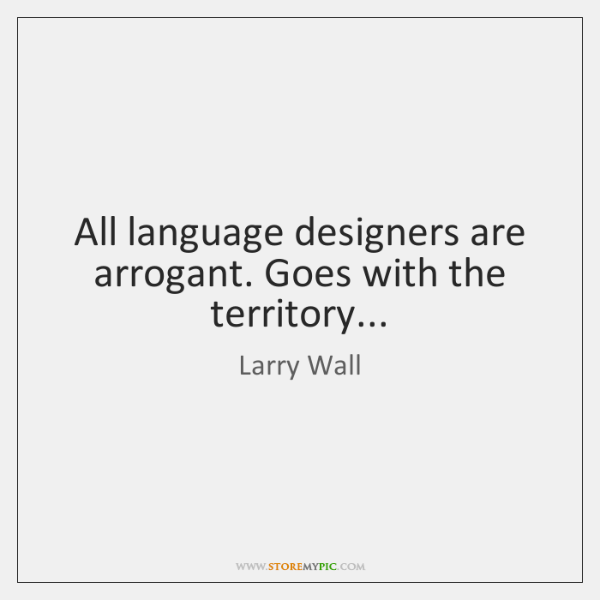 All language designers are arrogant. Goes with the territory...