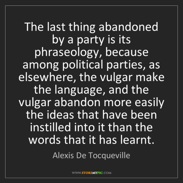 Alexis De Tocqueville: The last thing abandoned by a party is its phraseology,...