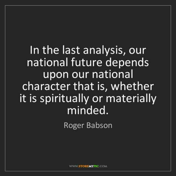 Roger Babson: In the last analysis, our national future depends upon...