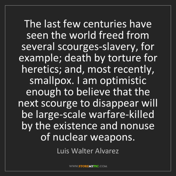 Luis Walter Alvarez: The last few centuries have seen the world freed from...