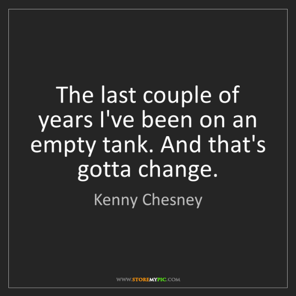 Kenny Chesney: The last couple of years I've been on an empty tank....