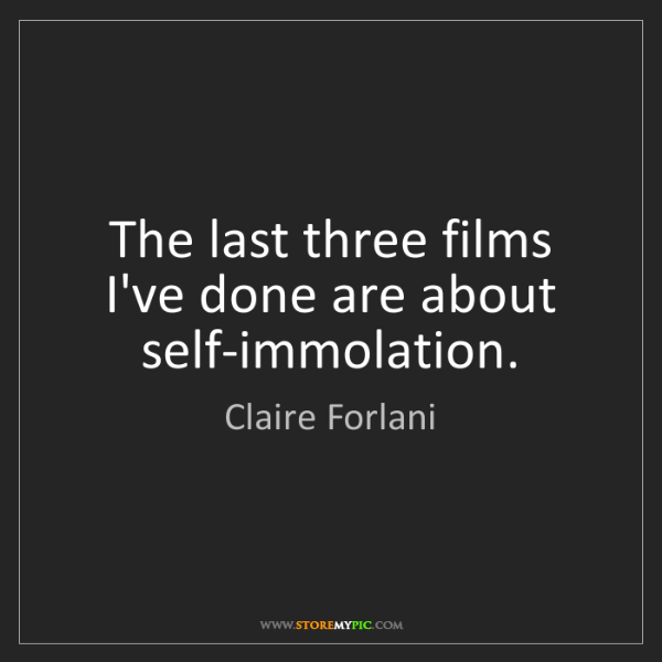 Claire Forlani: The last three films I've done are about self-immolation.