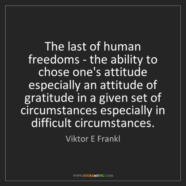 Viktor E Frankl: The last of human freedoms - the ability to chose one's...