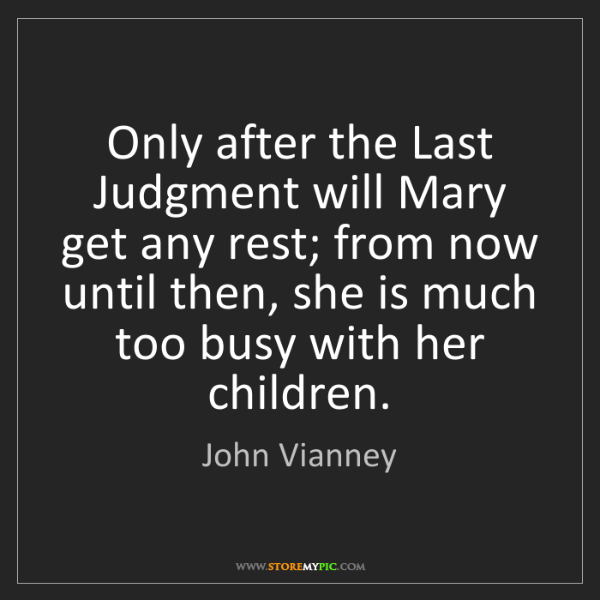 John Vianney: Only after the Last Judgment will Mary get any rest;...