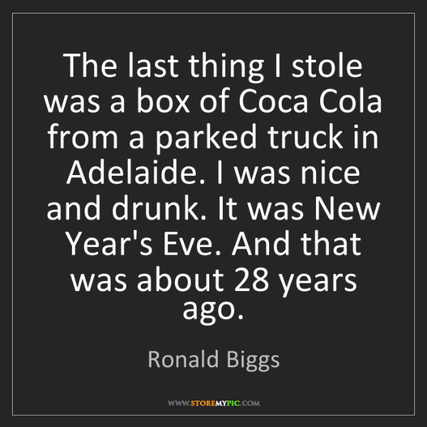 Ronald Biggs: The last thing I stole was a box of Coca Cola from a...