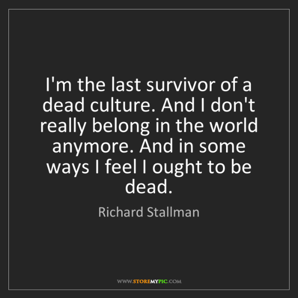 Richard Stallman: I'm the last survivor of a dead culture. And I don't...