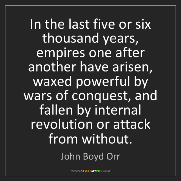 John Boyd Orr: In the last five or six thousand years, empires one after...